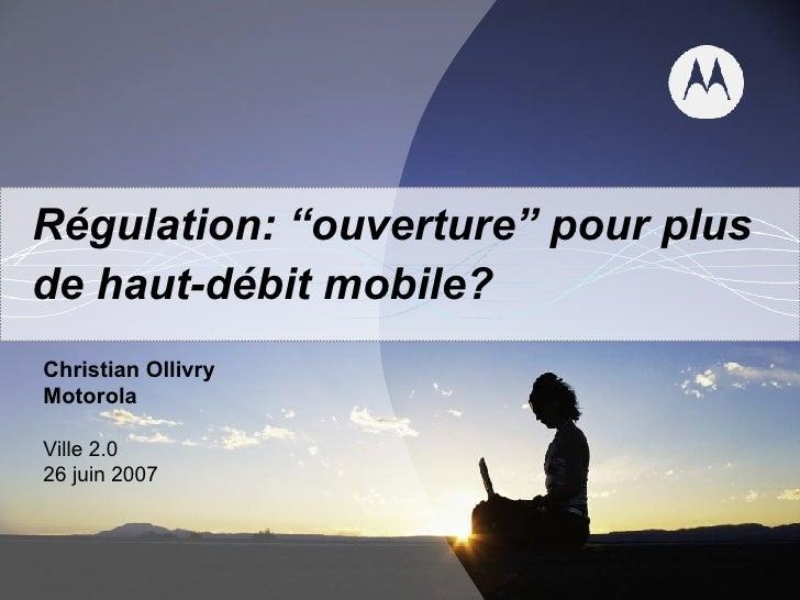 """Régulation: """"ouverture"""" pour plus de haut-débit mobile? Christian Ollivry Motorola Ville 2.0 26 juin 2007"""