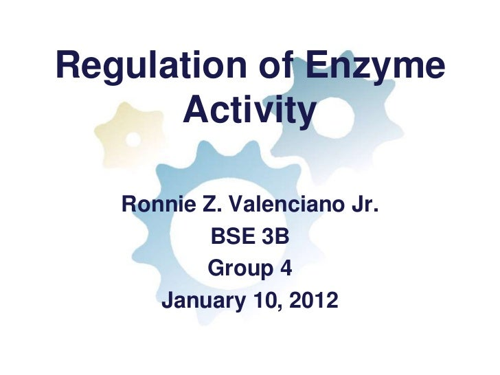 Regulation of Enzyme      Activity   Ronnie Z. Valenciano Jr.           BSE 3B          Group 4      January 10, 2012