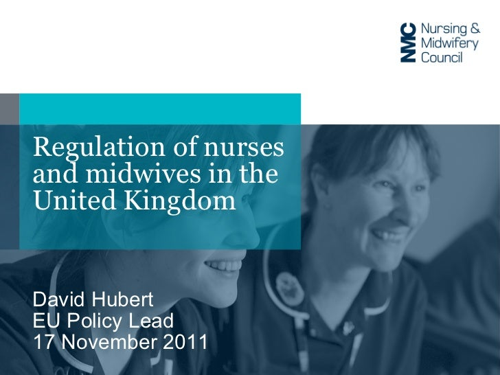 Regulation of nurses and midwives in the United Kingdom David Hubert EU Policy Lead 17 November 2011