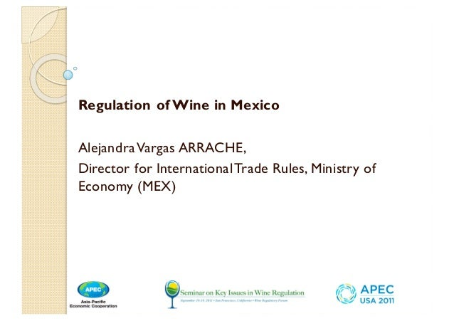 Regulation of Wine in Mexico AlejandraVargas ARRACHE, Director for InternationalTrade Rules, Ministry of Economy (MEX)