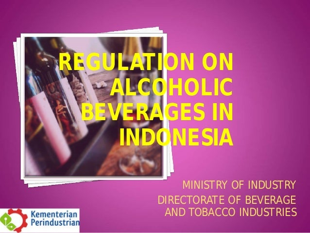 REGULATION ON ALCOHOLIC BEVERAGES IN INDONESIA MINISTRY OF INDUSTRY DIRECTORATE OF BEVERAGE AND TOBACCO INDUSTRIES