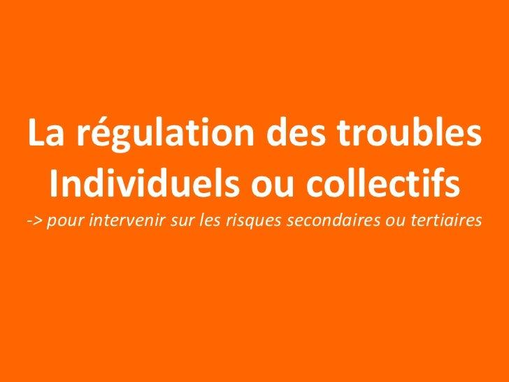 La régulation des troubles Individuels ou collectifs-> pour intervenir sur les risques secondaires ou tertiaires