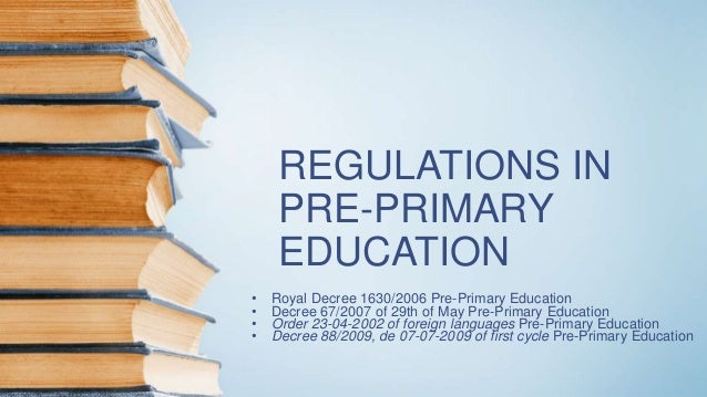 REGULATIONS IN PRE-PRIMARY EDUCATION • Royal Decree 1630/2006 Pre-Primary Education • Decree 67/2007 of 29th of May Pre-Pr...
