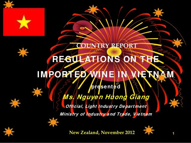 COUNTRY REPORT REGULATIONS ON THE IMPORTED WINE IN VIETNAM presented Ms. Nguyen Huong Giang Official, Light Industry Depar...