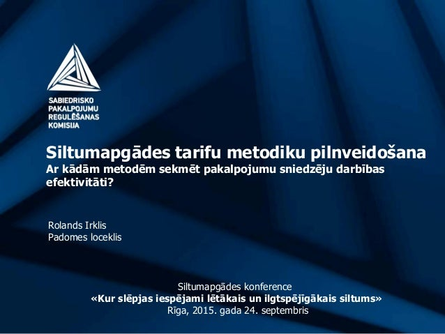 Siltumapgādes tarifu metodiku pilnveidošana Ar kādām metodēm sekmēt pakalpojumu sniedzēju darbības efektivitāti? Rolands I...