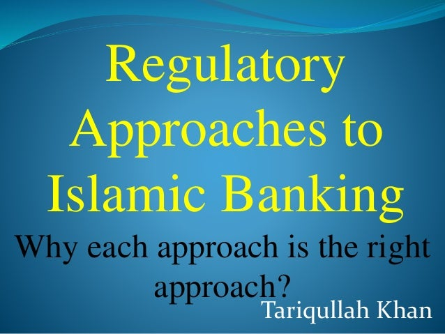 Tariqullah Khan Regulatory Approaches to Islamic Banking Why each approach is the right approach?