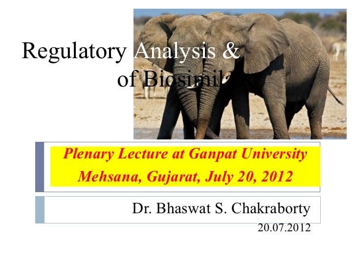Regulatory Analysis &Approval of Biosimilars    Plenary Lecture at Ganpat University      Mehsana, Gujarat, July 20, 2012 ...