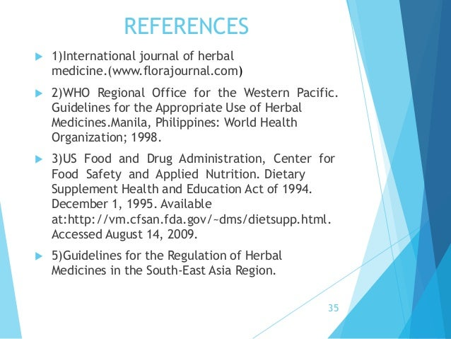 a look at the fda regulation of herbal medicines The fda takes quick action when these problems are found dietary supplements are considered safe until proven unsafe in 1994, the dietary supplement health and education act (dshea) defined dietary supplements as a category of food, which put them under different regulations than drugs they are considered safe until proven.