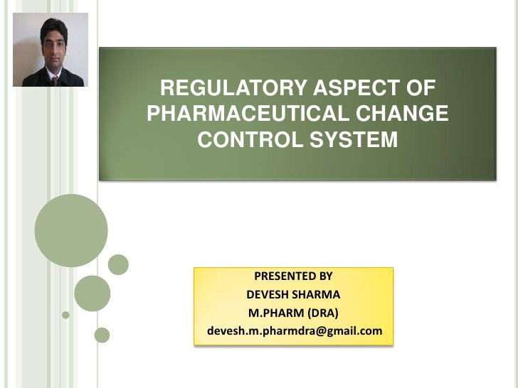 REGULATORY ASPECT OFPHARMACEUTICAL CHANGE   CONTROL SYSTEM            PRESENTED BY          DEVESH SHARMA           M.PHAR...