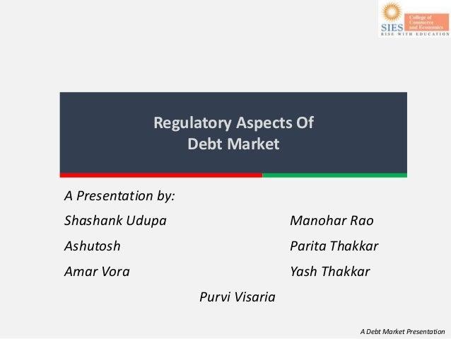A Debt Market Presentation Regulatory Aspects Of Debt Market A Presentation by: Shashank Udupa Manohar Rao Ashutosh Parita...