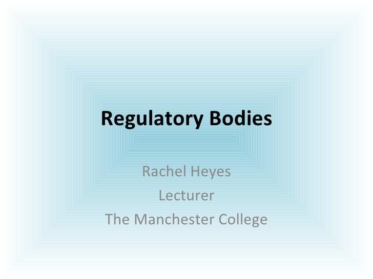 Regulatory Bodies Rachel Heyes Lecturer The Manchester College