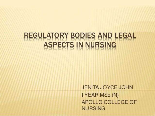 REGULATORY BODIES AND LEGAL ASPECTS IN NURSING JENITA JOYCE JOHN I YEAR MSc (N) APOLLO COLLEGE OF NURSING