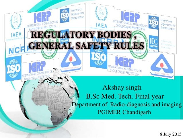 REGULATORY BODIES , GENERAL SAFETY RULES Akshay singh B.Sc Med. Tech. Final year Department of Radio-diagnosis and imaging...