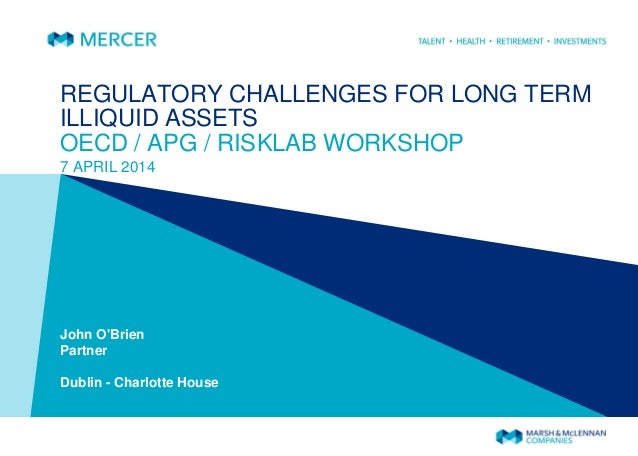 REGULATORY CHALLENGES FOR LONG TERM ILLIQUID ASSETS OECD / APG / RISKLAB WORKSHOP 7 APRIL 2014 John O'Brien Partner Dublin...
