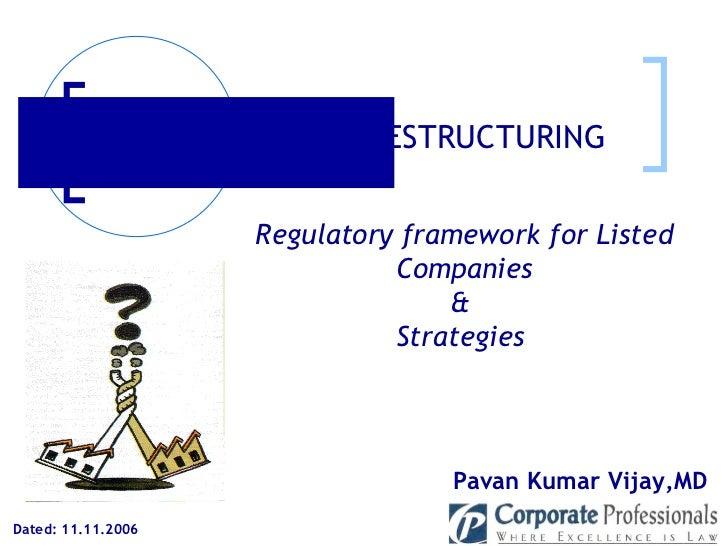 Dated: 11.11.2006 Pavan Kumar Vijay,MD  CORPORATE RESTRUCTURING Regulatory framework for Listed Companies &  Strategies