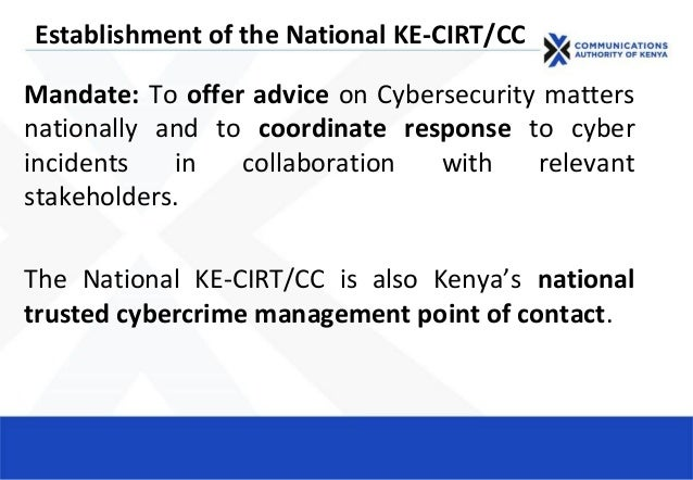 Establishment of the National KE-CIRT/CC Mandate: To offer advice on Cybersecurity matters nationally and to coordinate re...