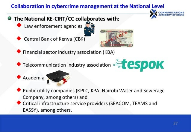 The National KE-CIRT/CC collaborates with:  Law enforcement agencies  Central Bank of Kenya (CBK)  Financial sector ind...