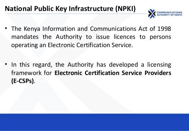 National Public Key Infrastructure (NPKI) • The Kenya Information and Communications Act of 1998 mandates the Authority to...