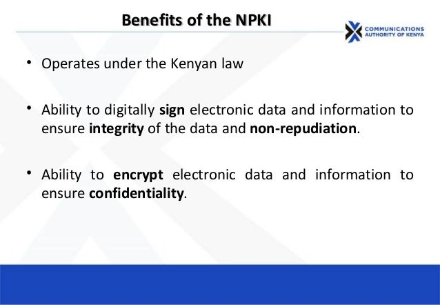 Benefits of the NPKIBenefits of the NPKI • Operates under the Kenyan law • Ability to digitally sign electronic data and i...