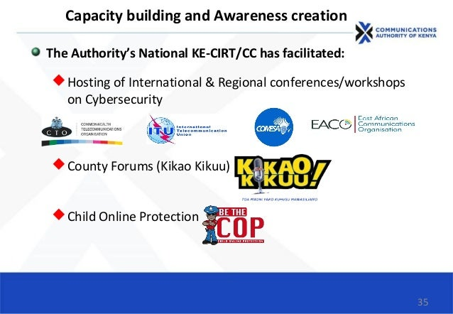 35 Capacity building and Awareness creation The Authority's National KE-CIRT/CC has facilitated: Hosting of International...