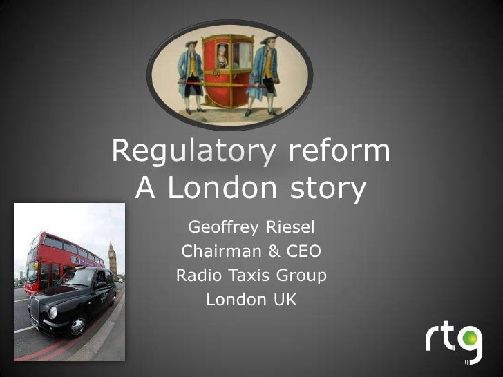 Regulatory reform A London story<br />Geoffrey Riesel<br />Chairman & CEO<br />Radio Taxis Group<br />London UK<br />