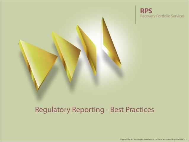 Regulatory Reporting - Best Practices  Copyright by RPS Recovery Portfolio Services Ltd. London - United Kingdom 2014/2015