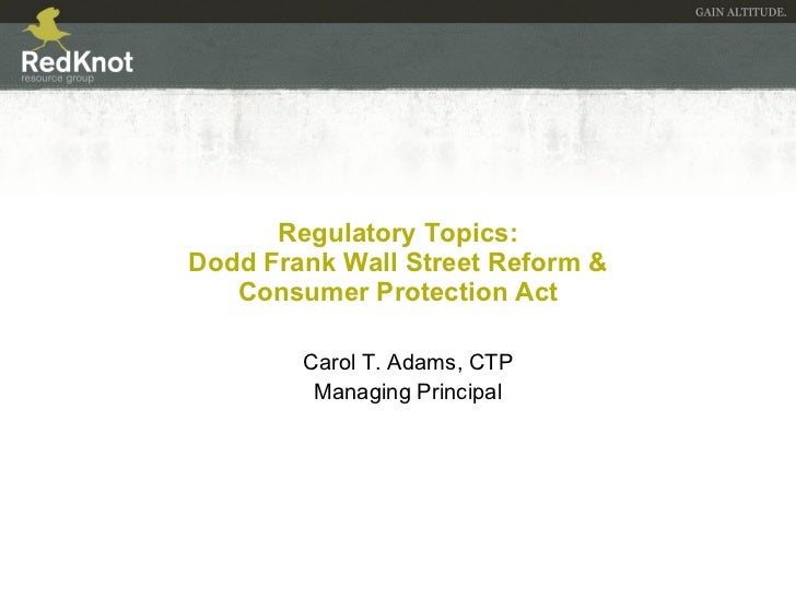 Regulatory Topics:  Dodd Frank Wall Street Reform &  Consumer Protection Act Carol T. Adams, CTP Managing Principal