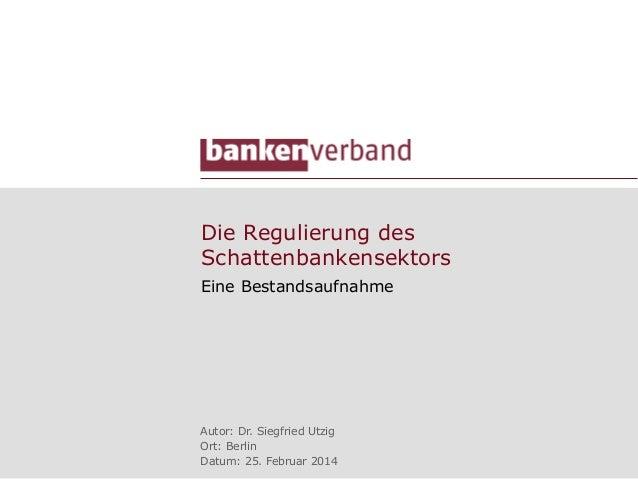 Die Regulierung des Schattenbankensektors Eine Bestandsaufnahme  Autor: Dr. Siegfried Utzig Ort: Berlin Datum: 25. Februar...