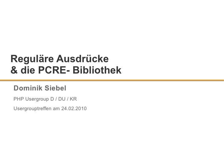 Reguläre Ausdrücke & die PCRE- Bibliothek Dominik Siebel PHP Usergroup D / DU / KR Usergrouptreffen am 24.02.2010