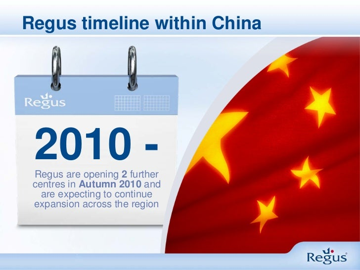 Regus timeline within China 2010 - Regus are opening 2 further centres in Autumn 2010 and   are expecting to continue expa...