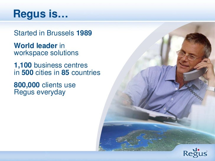 Regus is…Started in Brussels 1989World leader inworkspace solutions1,100 business centresin 500 cities in 85 countries800,...