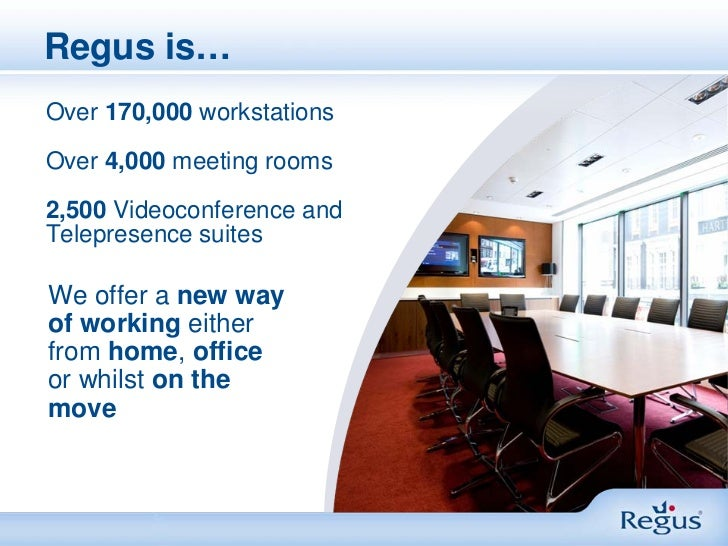 Regus is…Over 170,000 workstationsOver 4,000 meeting rooms2,500 Videoconference andTelepresence suitesWe offer a new wayof...