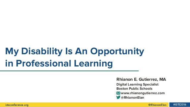 isteconference.org                   @RhianonElan #ISTE2016 My Disability Is An Opportunity in Professi...