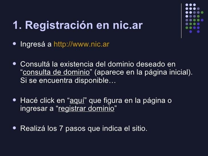 1. Registración en nic.ar <ul><li>Ingresá a  http://www.nic.ar </li></ul><ul><li>Consultá la existencia del dominio desead...