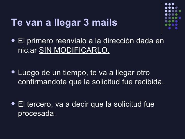 Te van a llegar 3 mails <ul><li>El primero reenvialo a la dirección dada en nic.ar  SIN MODIFICARLO. </li></ul><ul><li>Lue...