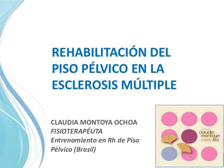 REHABILITACIÓN DEL PISO PÉLVICO EN LA ESCLEROSIS MÚLTIPLE<br />CLAUDIA MONTOYA OCHOA FISIOTERAPÉUTA<br />Entrenamiento en ...