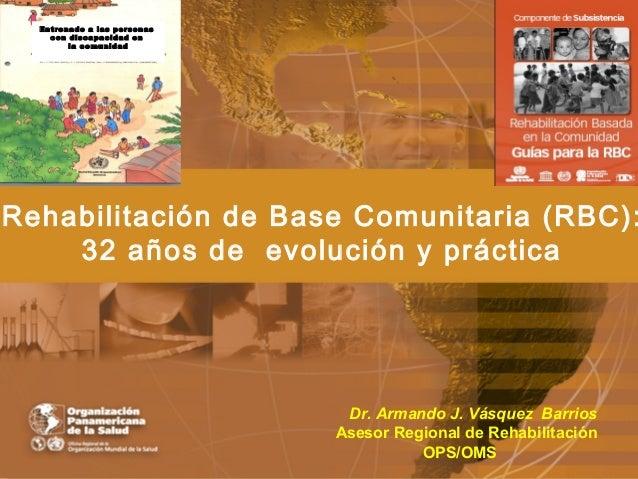 En trenad o a las pe rson as     c on discapa cidad en          la c omu nid adRehabilitación de Base Comunitaria (RBC):  ...