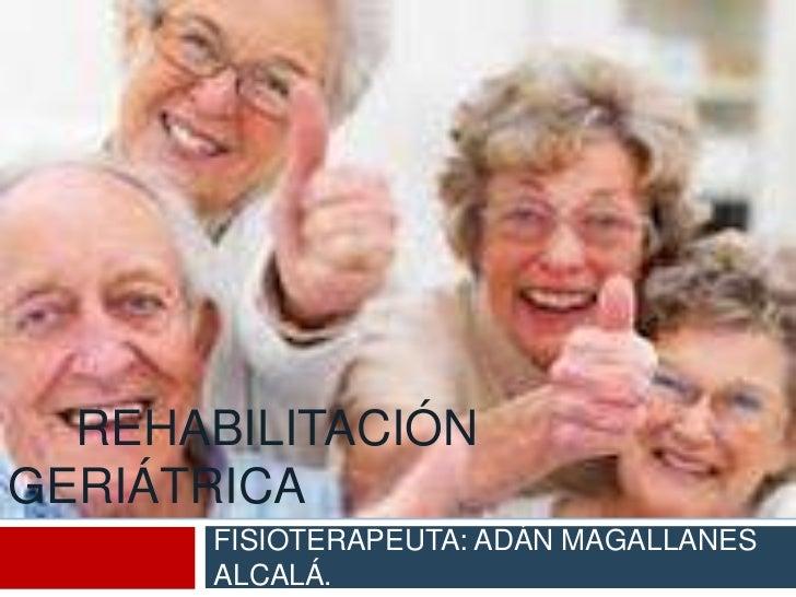 REHABILITACIÓNGERIÁTRICA       FISIOTERAPEUTA: ADÁN MAGALLANES       ALCALÁ.
