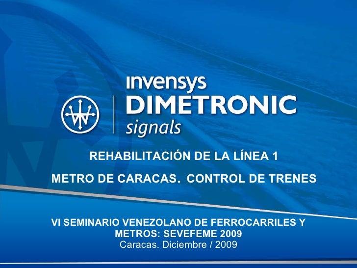 VI SEMINARIO VENEZOLANO DE FERROCARRILES Y METROS: SEVEFEME 2009 Caracas. Diciembre / 2009 REHABILITACIÓN DE LA LÍNEA 1 ME...