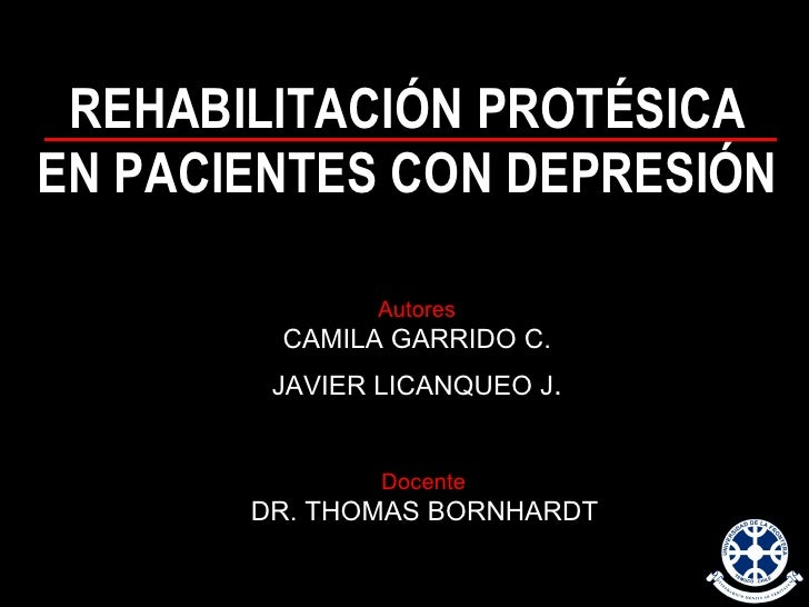 REHABILITACIÓN PROTÉSICA EN PACIENTES CON DEPRESIÓN Autores CAMILA GARRIDO C. JAVIER LICANQUEO J . Docente   DR. THOMAS BO...