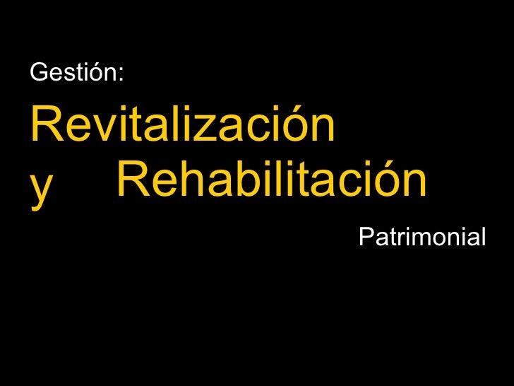 Rehabilitación Gestión:  Revitalización y Patrimonial