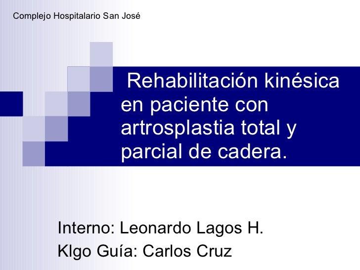 Rehabilitación kinésica en paciente con artrosplastia total y parcial de cadera. Interno: Leonardo Lagos H. Klgo Guía: Car...