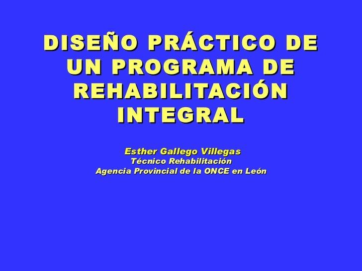 DISEÑO PRÁCTICO DE UN PROGRAMA DE REHABILITACIÓN INTEGRAL  Esther Gallego Villegas Técnico Rehabilitación Agencia Provinci...