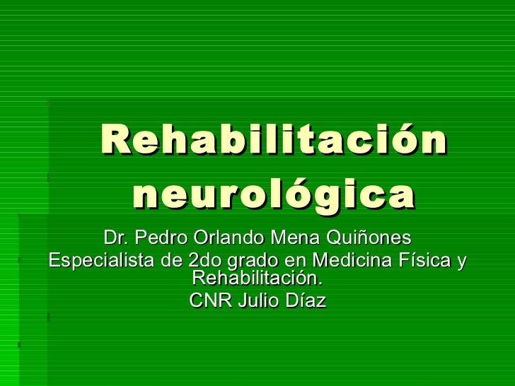 Rehabilitación neurológica Dr. Pedro Orlando Mena Quiñones Especialista de 2do grado en Medicina Física y Rehabilitación. ...