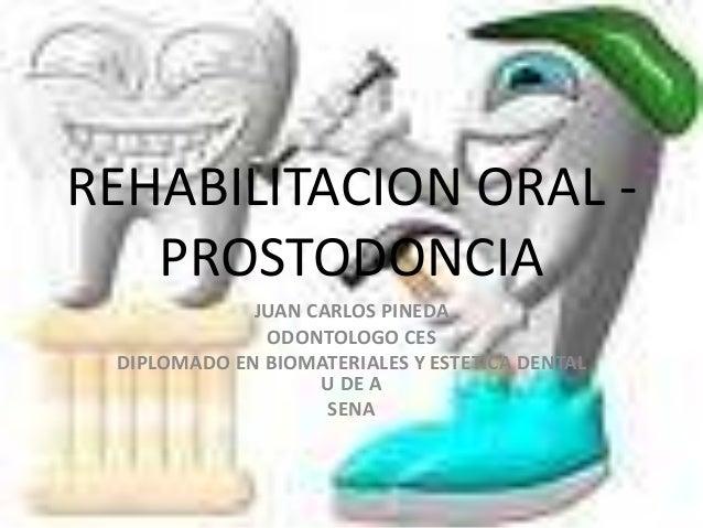 REHABILITACION ORAL - PROSTODONCIA JUAN CARLOS PINEDA ODONTOLOGO CES DIPLOMADO EN BIOMATERIALES Y ESTETICA DENTAL U DE A S...