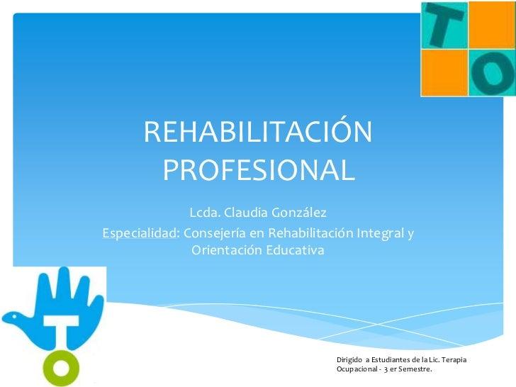 REHABILITACIÓN       PROFESIONAL               Lcda. Claudia GonzálezEspecialidad: Consejería en Rehabilitación Integral y...