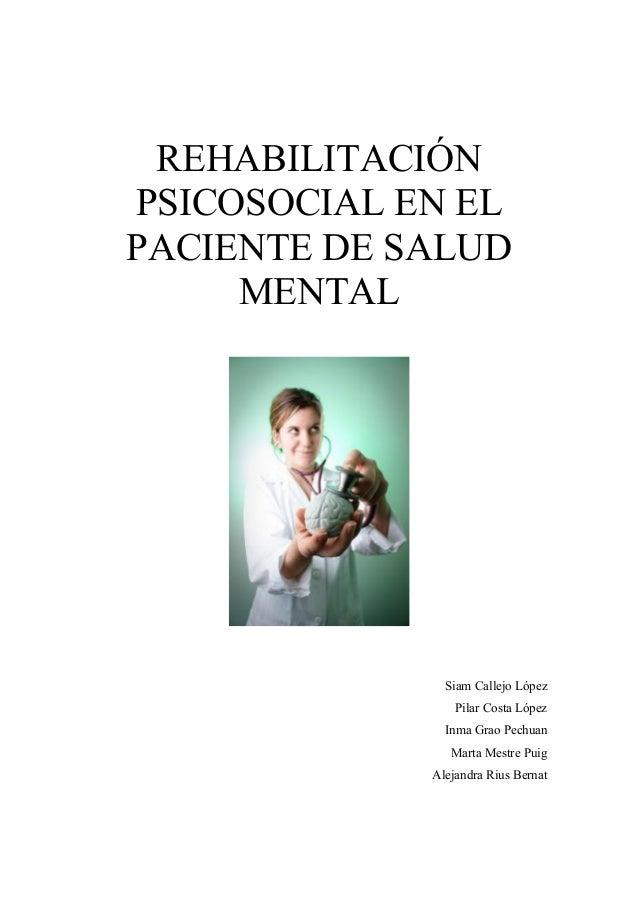 REHABILITACIÓN  PSICOSOCIAL EN EL  PACIENTE DE SALUD  MENTAL  Siam Callejo López  Pilar Costa López  Inma Grao Pechuan  Ma...