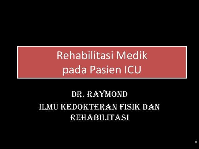 Rehabilitasi Medik    pada Pasien ICU       Dr. RaymondIlmu Kedokteran Fisik dan       Rehabilitasi                       ...