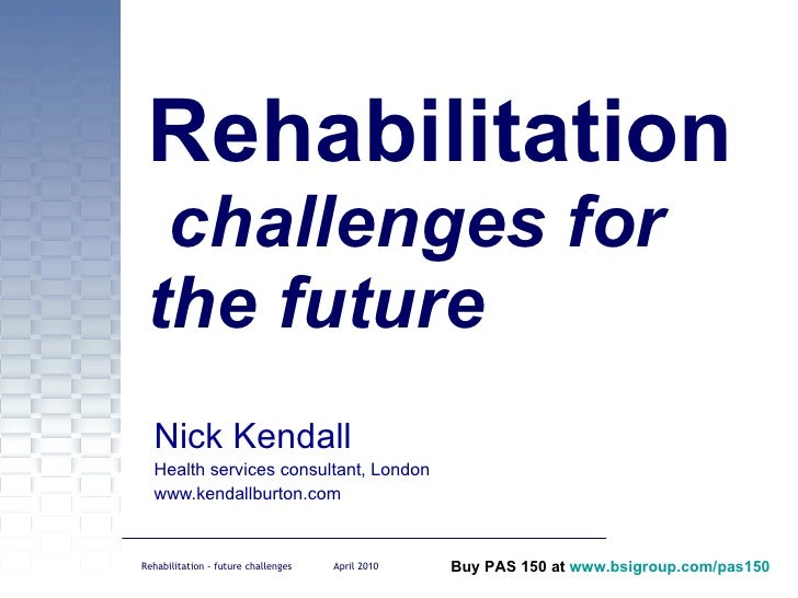 Rehabilitation  challenges for the future Nick Kendall Health services consultant, London www.kendallburton.com