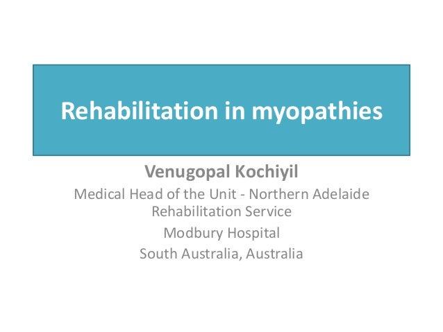 Rehabilitation in myopathies Venugopal Kochiyil Medical Head of the Unit - Northern Adelaide Rehabilitation Service Modbur...